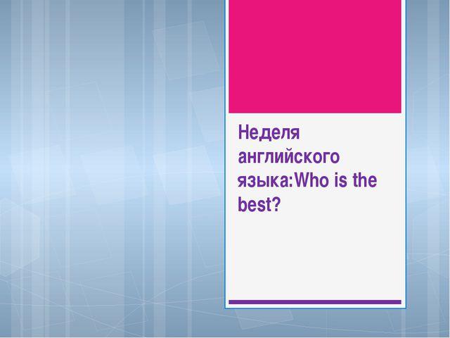 Неделя английского языка:Who is the best?