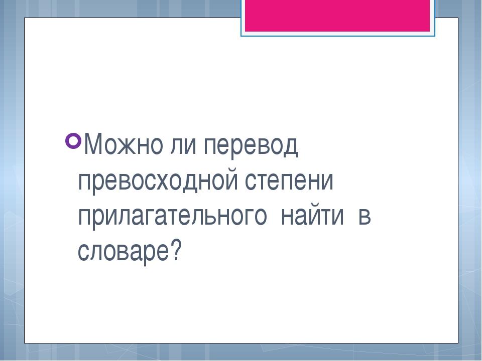 Можно ли перевод превосходной степени прилагательного найти в словаре?