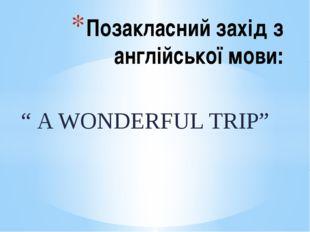 """"""" A WONDERFUL TRIP"""" Позакласний захід з англійської мови:"""