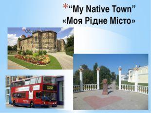 """""""My Native Town"""" «Моя Рідне Місто»"""