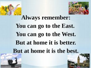 Always remember: You can go to the East. You can go to the West. But at home