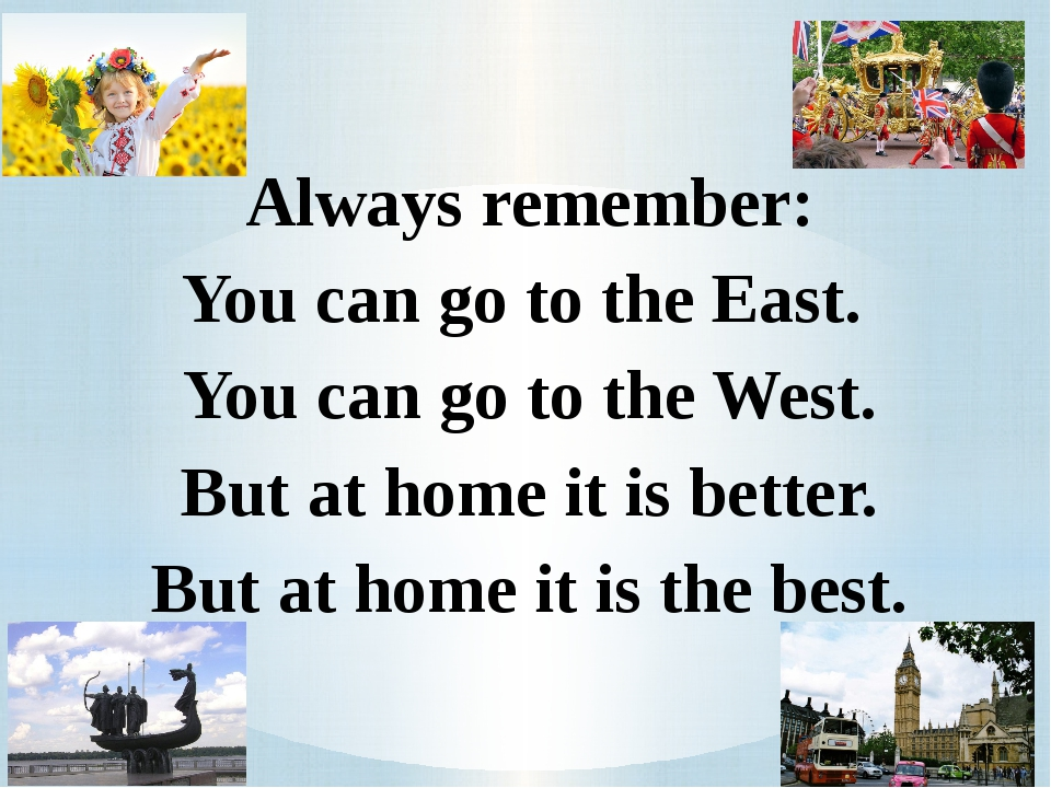 Always remember: You can go to the East. You can go to the West. But at home...