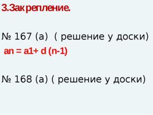 3.Закрепление. № 167 (а) ( решение у доски) an = a1+ d (n-1) № 168 (а) ( реше