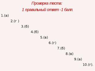 Проверка теста: 1 правильный ответ -1 балл. 1.(а) 2.(г ) 3.(б) 4.(б) 5.(в) 6.