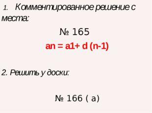 1. Комментированное решение с места: № 165 an = a1+ d (n-1) 2. Решить у доск