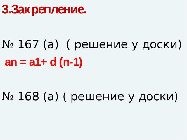 3.Закрепление. № 167 (а) ( решение у доски) an = a1+ d (n-1) № 168 (а) ( реше...