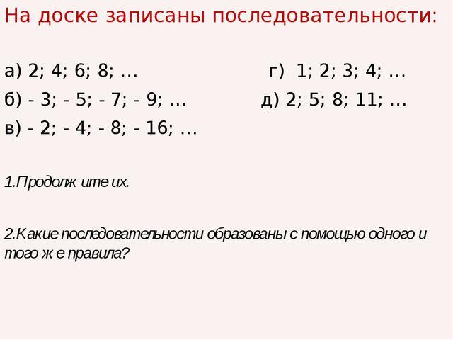 На доске записаны последовательности: а) 2; 4; 6; 8; … г) 1; 2; 3; 4; … б) -...