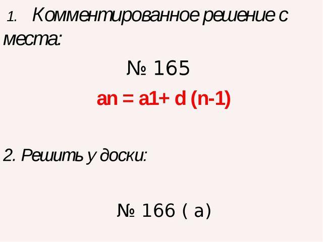 1. Комментированное решение с места: № 165 an = a1+ d (n-1) 2. Решить у доск...