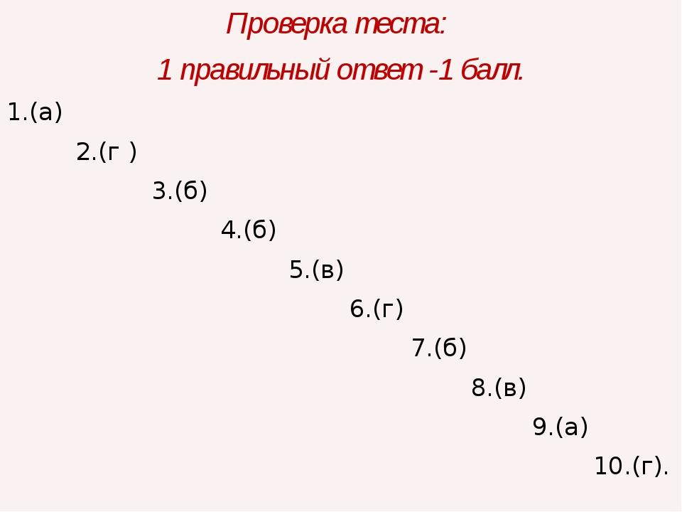 Проверка теста: 1 правильный ответ -1 балл. 1.(а) 2.(г ) 3.(б) 4.(б) 5.(в) 6....