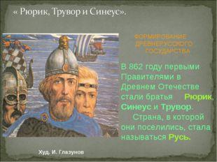 ФОРМИРОВАНИЕ ДРЕВНЕРУССКОГО ГОСУДАРСТВА В 862 году первыми Правителями в Древ