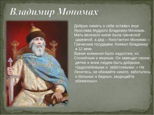 Добрую память о себе оставил внук Ярослава Мудрого Владимир Мономах. Мать вел