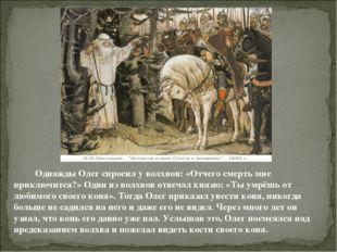 Однажды Олег спросил у волхвов: «Отчего смерть мне приключится?» Один из вол