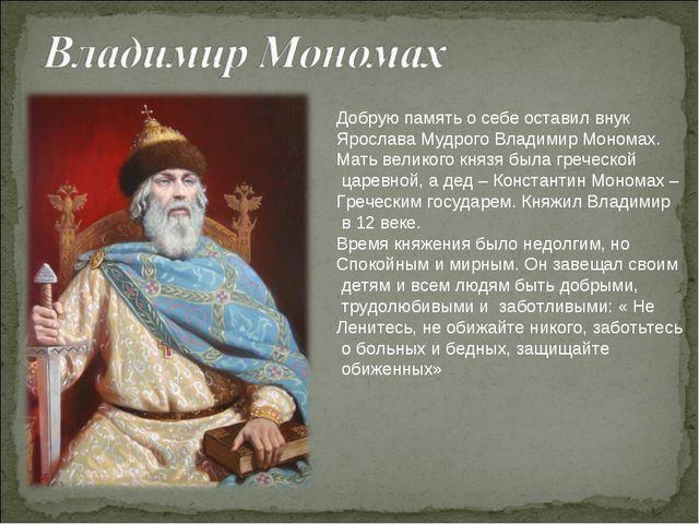 Добрую память о себе оставил внук Ярослава Мудрого Владимир Мономах. Мать вел...
