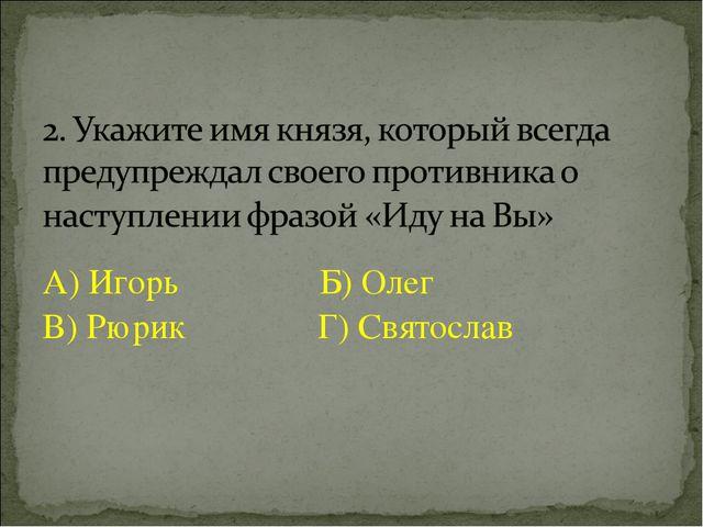 А) Игорь Б) Олег В) Рюрик Г) Святослав