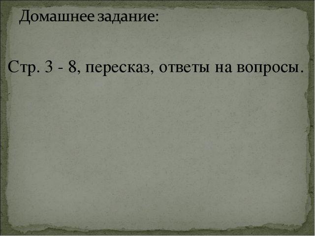Стр. 3 - 8, пересказ, ответы на вопросы.