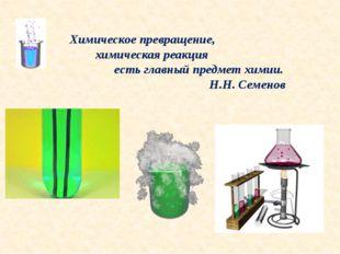 Химическое превращение, химическая реакция есть главный предмет химии. Н.Н. С