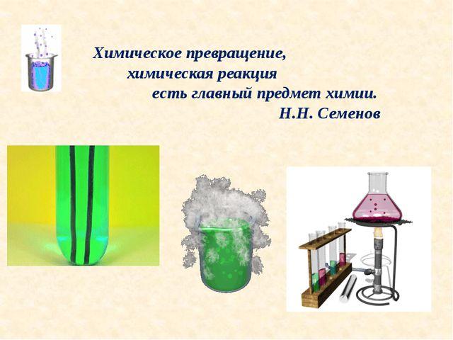 Химическое превращение, химическая реакция есть главный предмет химии. Н.Н. С...