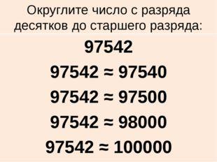 Округлите число с разряда десятков до старшего разряда: 97542 97542 ≈ 97540 9