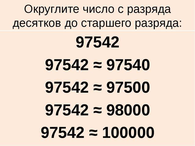 Округлите число с разряда десятков до старшего разряда: 97542 97542 ≈ 97540 9...