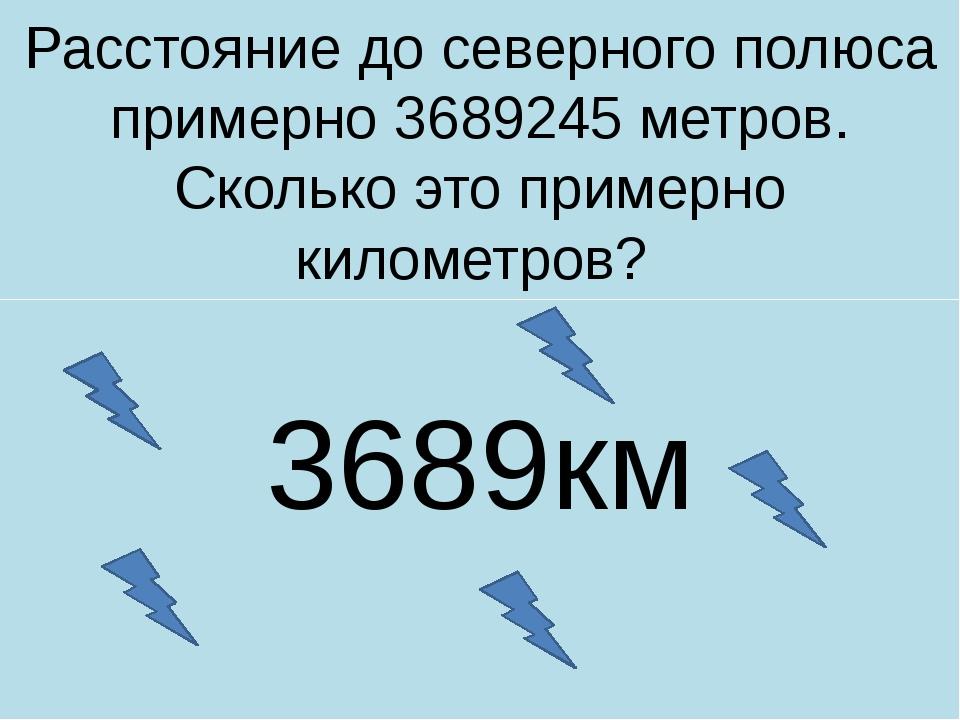 Расстояние до северного полюса примерно 3689245 метров. Сколько это примерно...