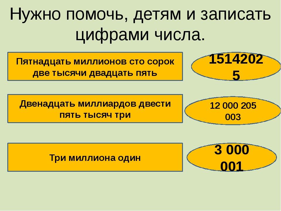 Нужно помочь, детям и записать цифрами числа. Пятнадцать миллионов сто сорок...