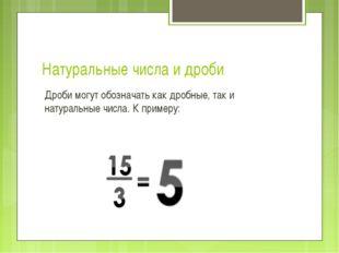 Натуральные числа и дроби Дроби могут обозначать как дробные, так и натуральн