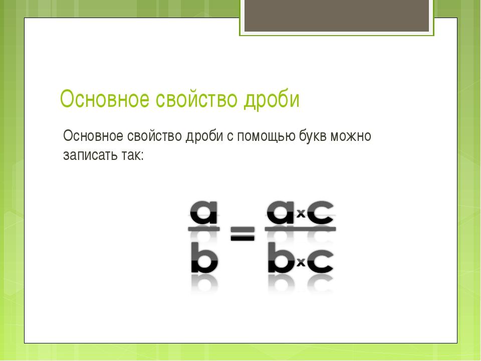Основное свойство дроби Основное свойство дроби с помощью букв можно записать...