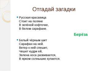 Отгадай загадки Русская красавица Стоит на поляне В зелёной кофточке, В белом