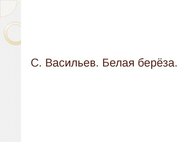 С. Васильев. Белая берёза.