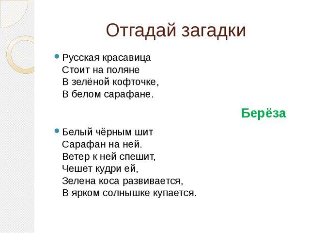 Отгадай загадки Русская красавица Стоит на поляне В зелёной кофточке, В белом...