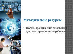 Методические ресурсы научно-практические разработки; документированные разраб