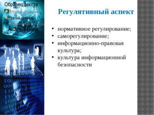 Регулятивный аспект нормативное регулирование; саморегулирование; информацион