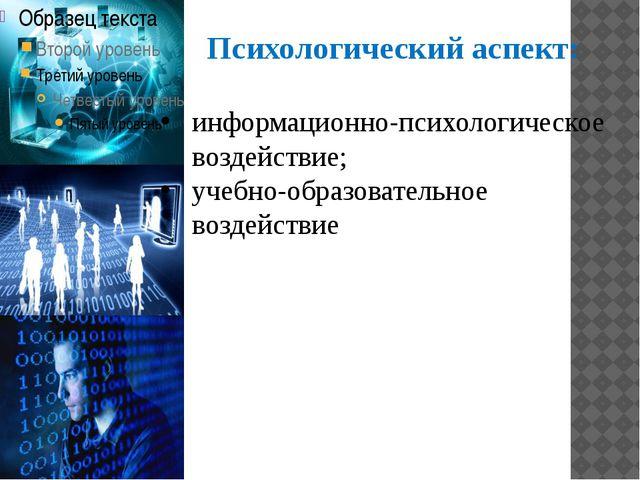Психологический аспект: информационно-психологическое воздействие; учебно-обр...