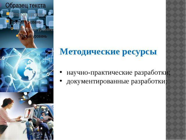 Методические ресурсы научно-практические разработки; документированные разраб...