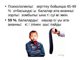 Психологиялық зерттеу бойынша 45-49 % отбасындағы балалар ата-ананның зорлық