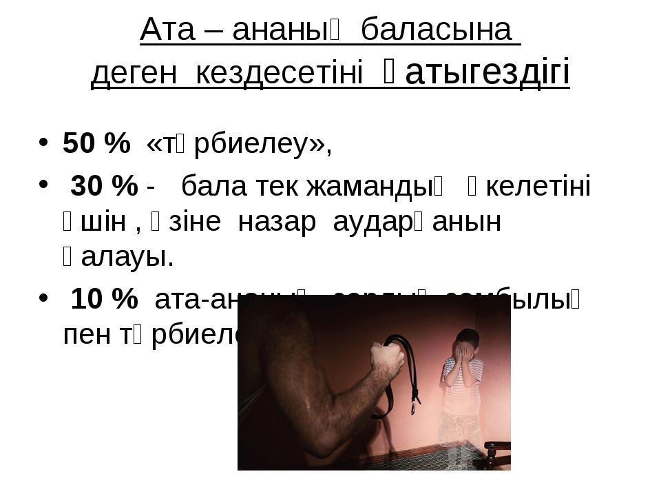 Ата – ананың баласына деген кездесетіні қатыгездігі 50 % «тәрбиелеу», 30 % -...
