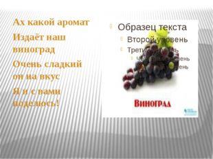Ах какой аромат Издаёт наш виноград Очень сладкий он на вкус Я и с вами поде