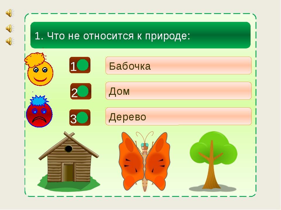 - - 1. Что не относится к природе: Бабочка Дом Дерево + 1 2 3