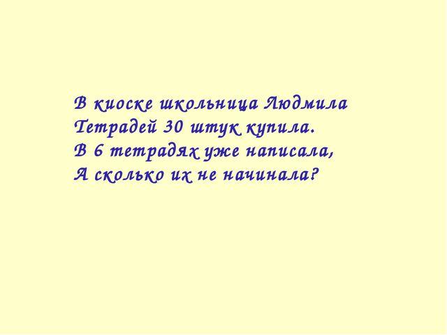 В киоске школьница Людмила Тетрадей 30 штук купила. В 6 тетрадях уже написала...