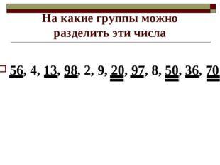 На какие группы можно разделить эти числа 56, 4, 13, 98, 2, 9, 20, 97, 8, 50,