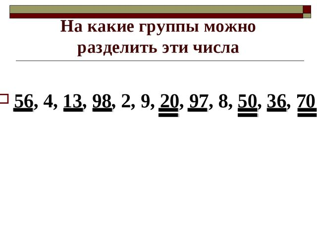 На какие группы можно разделить эти числа 56, 4, 13, 98, 2, 9, 20, 97, 8, 50,...
