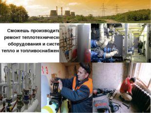 Сможешь производить ремонт теплотехнического оборудования и систем тепло и т