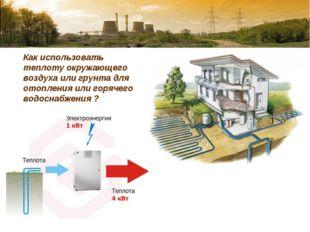 Как использовать теплоту окружающего воздуха или грунта для отопления или го