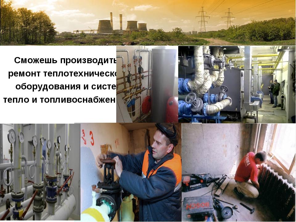 Сможешь производить ремонт теплотехнического оборудования и систем тепло и т...
