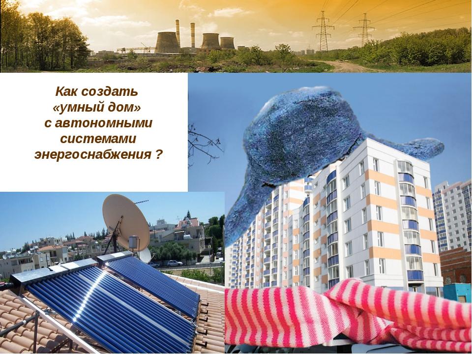 Как создать «умный дом» с автономными системами энергоснабжения ?