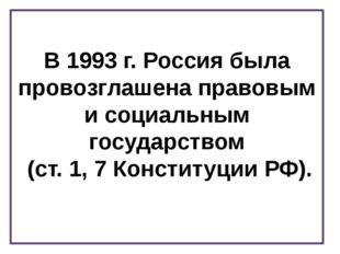 В 1993 г. Россия была провозглашена правовым и социальным государством (ст. 1