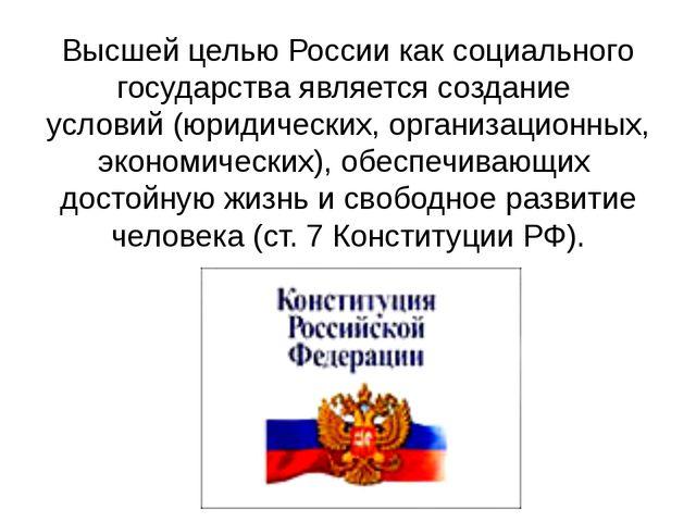 Высшей целью России как социального государства является создание условий (юр...