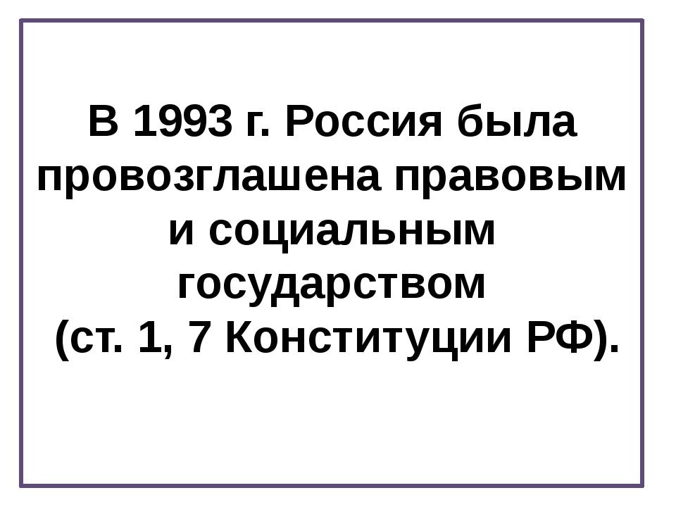 В 1993 г. Россия была провозглашена правовым и социальным государством (ст. 1...