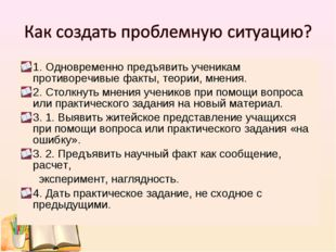 1. Одновременно предъявить ученикам противоречивые факты, теории, мнения. 2.