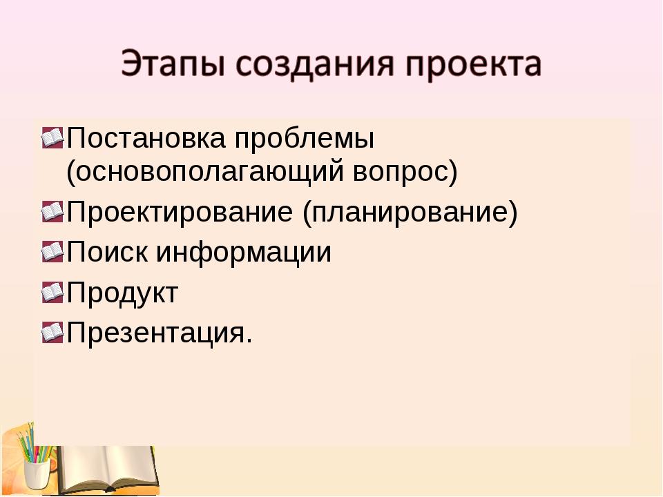 Постановка проблемы (основополагающий вопрос) Проектирование (планирование) П...